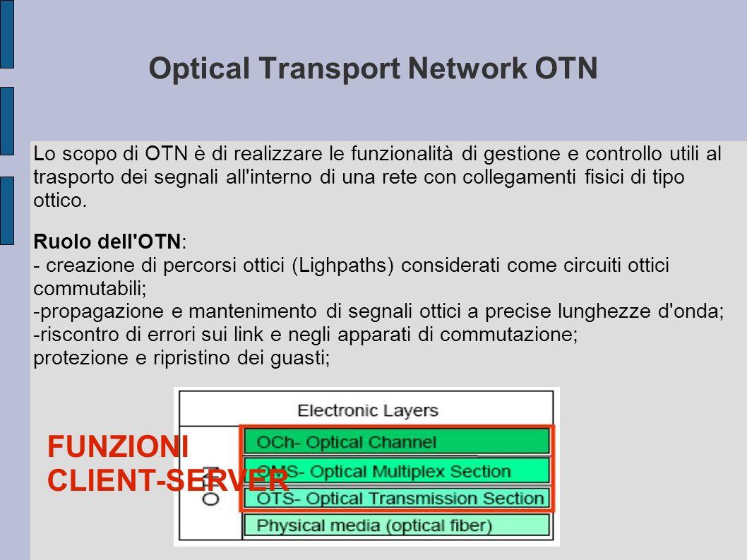 Optical Channel Sublayer OCh Svolge la funzione di networking che deve essere garantita dalla: -possibilità di modificare le connessioni esistenti e costruirne di diverse per permettere un instradamento flessibile -elaborazione di overhead dei canali ottici, tramite il quale scambiare informazioni volte a garantire l integrità ed il buon funzionamento dei canali ottici -implementazione di funzionalità di supervisione e controllo, tramite le quali offrire qualità del servizio sui canali ottici tramite lo scambio di messaggi Gli apparati di rete coinvolti in questo sottostrato sono Optical Cross Connect (OXC), Optical Add-Drop Multiplexer (OADM) Lo scopo di OCh è di generare un percorso tra trasmettitore e ricevitore denominato OCh trail Optical Channel Sublayer OCh
