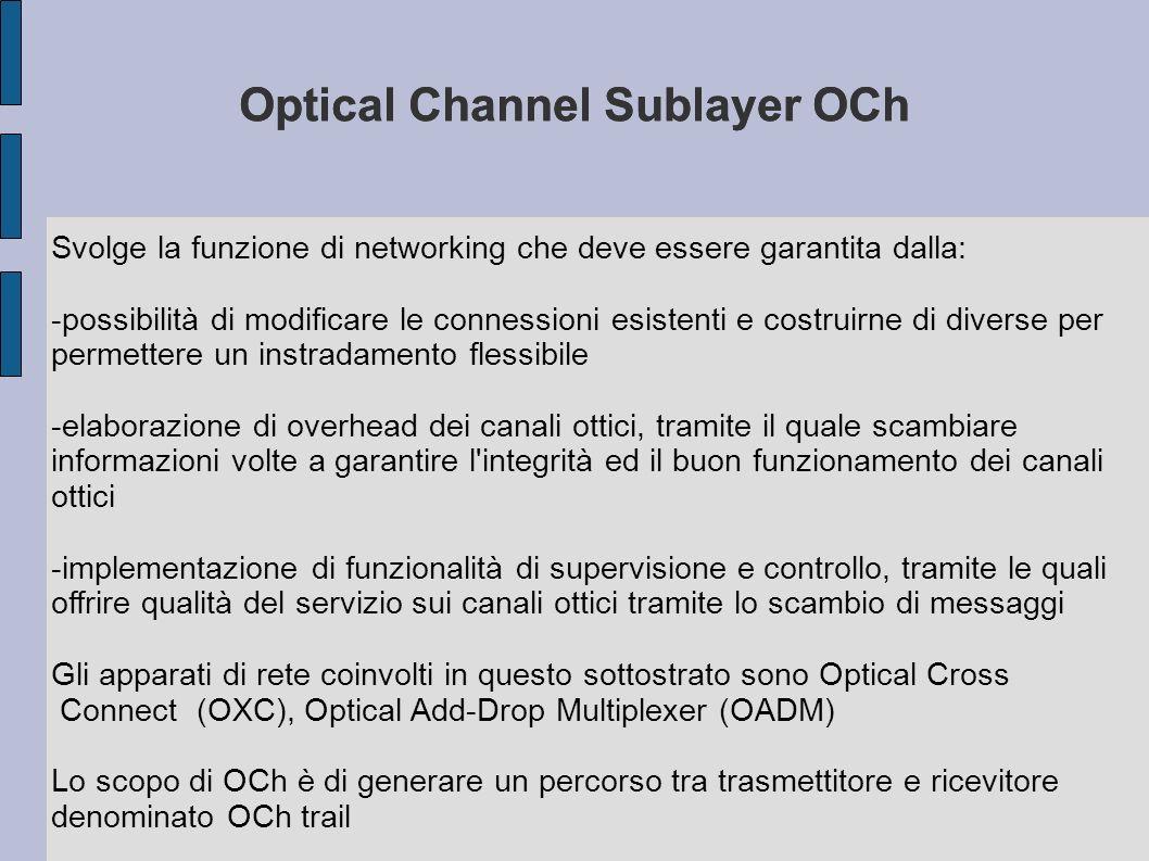 Optical Channel Sublayer OCh Svolge la funzione di networking che deve essere garantita dalla: -possibilità di modificare le connessioni esistenti e c