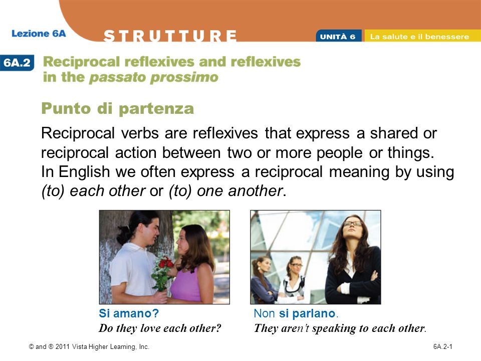 © and ® 2011 Vista Higher Learning, Inc.6A.2-2 Reciprocal verbs follow the same pattern as reflexive verbs, but they are limited to the plural forms noi, voi, and loro.