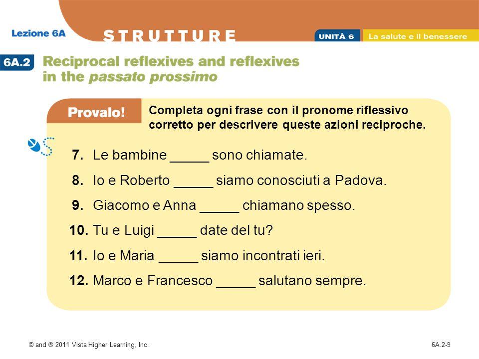 © and ® 2011 Vista Higher Learning, Inc.6A.2-9 7.Le bambine _____ sono chiamate. 8.Io e Roberto _____ siamo conosciuti a Padova. 9.Giacomo e Anna ____