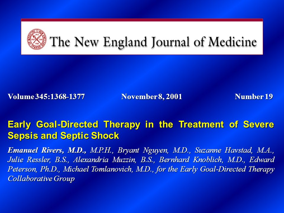 Volume 345:1368-1377November 8, 2001Number 19 Early Goal-Directed Therapy in the Treatment of Severe Sepsis and Septic Shock Emanuel Rivers, M.D., M.P