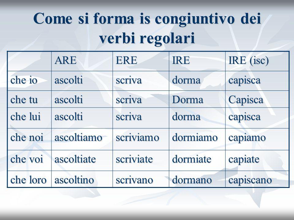 Come si forma is congiuntivo dei verbi regolari AREEREIRE IRE (isc) che io ascoltiscrivadormacapisca che tu ascoltiscrivaDormaCapisca che lui ascoltis