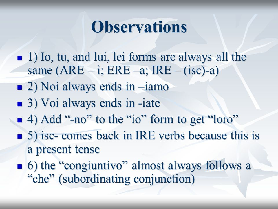 Observations 1) Io, tu, and lui, lei forms are always all the same (ARE – i; ERE –a; IRE – (isc)-a) 1) Io, tu, and lui, lei forms are always all the s