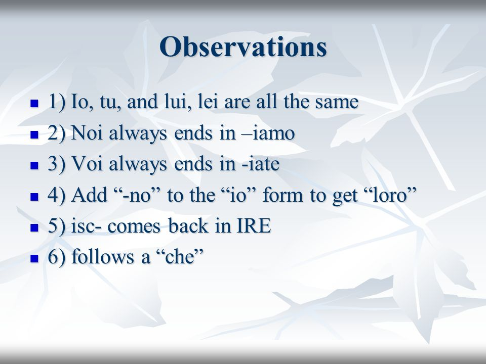 Observations 1) Io, tu, and lui, lei are all the same 1) Io, tu, and lui, lei are all the same 2) Noi always ends in –iamo 2) Noi always ends in –iamo 3) Voi always ends in -iate 3) Voi always ends in -iate 4) Add -no to the io form to get loro 4) Add -no to the io form to get loro 5) isc- comes back in IRE 5) isc- comes back in IRE 6) follows a che 6) follows a che