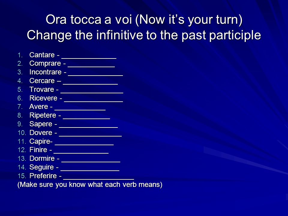 Ora tocca a voi (Now its your turn) Change the infinitive to the past participle 1. Cantare - ______________ 2. Comprare - ____________ 3. Incontrare