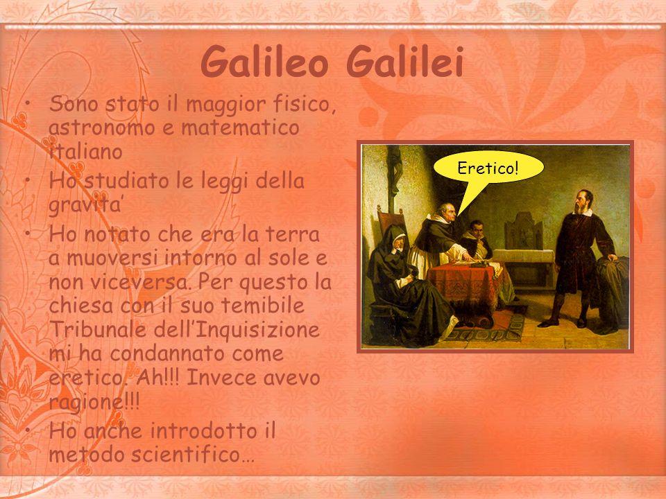 Galileo Galilei Sono stato il maggior fisico, astronomo e matematico italiano Ho studiato le leggi della gravita Ho notato che era la terra a muoversi