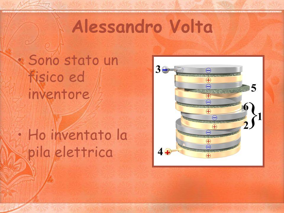 Alessandro Volta Sono stato un fisico ed inventore Ho inventato la pila elettrica