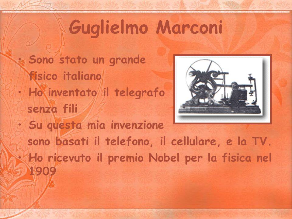 Guglielmo Marconi Sono stato un grande fisico italiano Ho inventato il telegrafo senza fili Su questa mia invenzione sono basati il telefono, il cellu