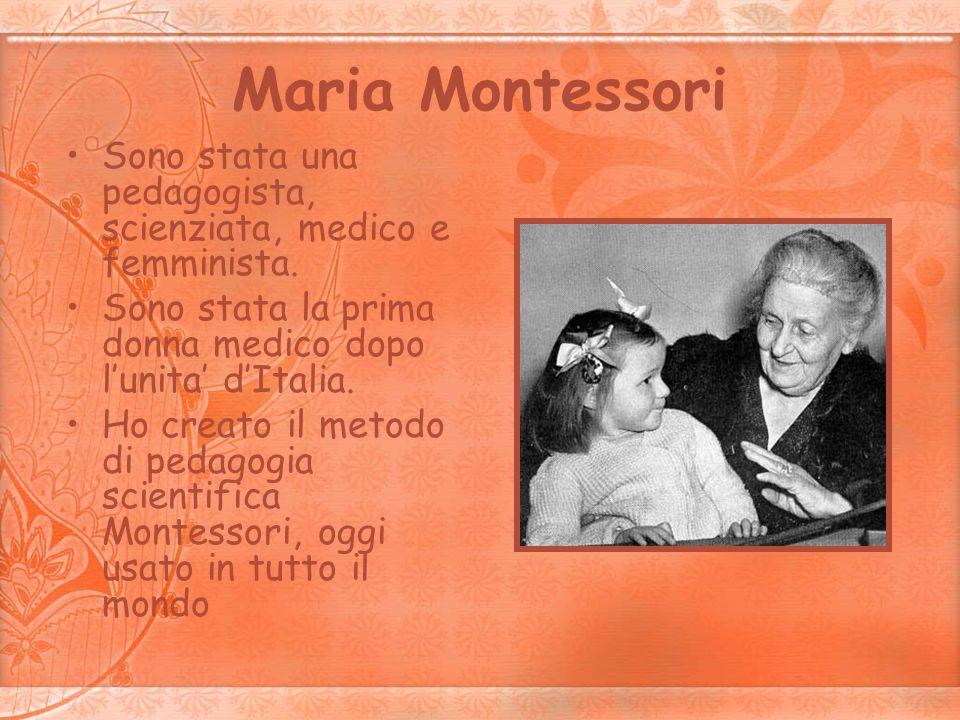 Maria Montessori Sono stata una pedagogista, scienziata, medico e femminista. Sono stata la prima donna medico dopo lunita dItalia. Ho creato il metod