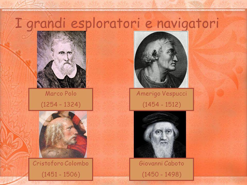 I grandi esploratori e navigatori Marco Polo (1254 – 1324) Amerigo Vespucci (1454 - 1512) Cristoforo Colombo (1451 - 1506) Giovanni Caboto (1450 - 149