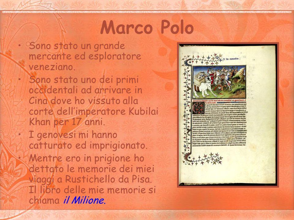 Marco Polo Sono stato un grande mercante ed esploratore veneziano. Sono stato uno dei primi occidentali ad arrivare in Cina dove ho vissuto alla corte