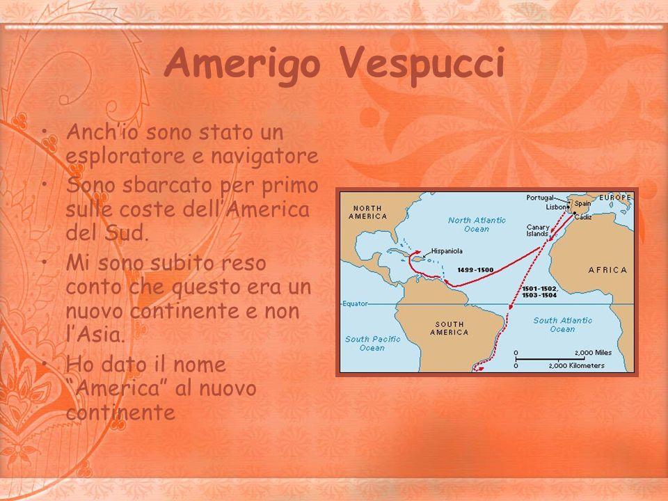 Amerigo Vespucci Anchio sono stato un esploratore e navigatore Sono sbarcato per primo sulle coste dellAmerica del Sud. Mi sono subito reso conto che