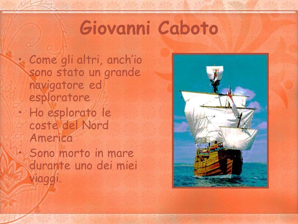 Giovanni Caboto Come gli altri, anchio sono stato un grande navigatore ed esploratore Ho esplorato le coste del Nord America Sono morto in mare durant