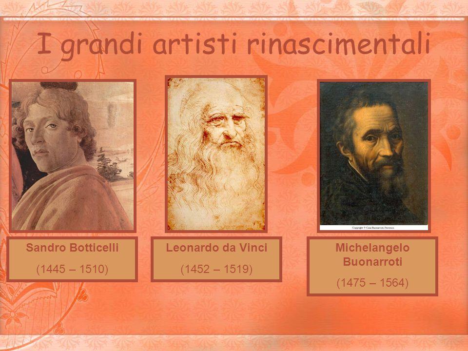 I grandi artisti rinascimentali Sandro Botticelli (1445 – 1510) Leonardo da Vinci (1452 – 1519) Michelangelo Buonarroti (1475 – 1564)