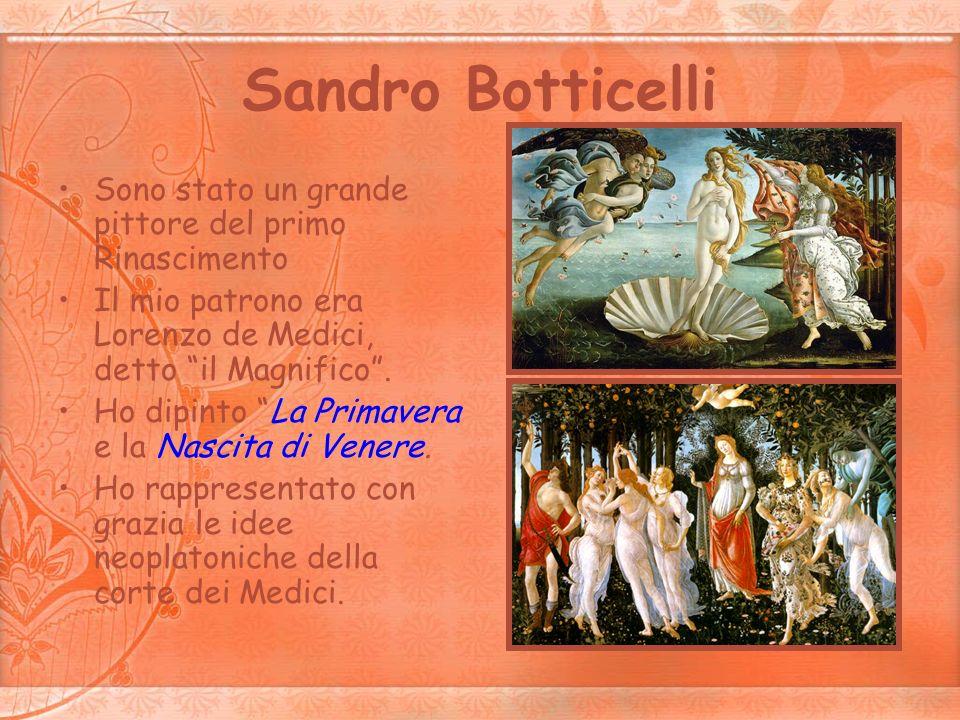 Sandro Botticelli Sono stato un grande pittore del primo Rinascimento Il mio patrono era Lorenzo de Medici, detto il Magnifico. Ho dipinto La Primaver