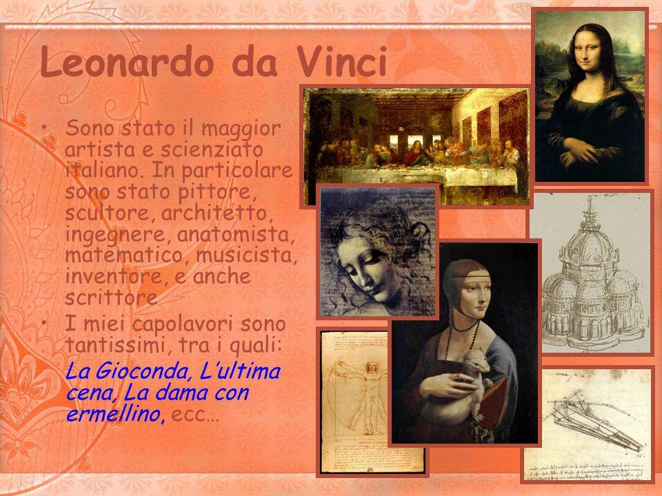 Leonardo da Vinci Sono stato il maggior artista e scienziato italiano. In particolare sono stato pittore, scultore, architetto, ingegnere, anatomista,