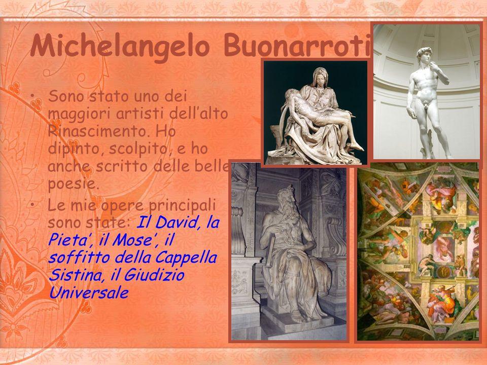Michelangelo Buonarroti Sono stato uno dei maggiori artisti dellalto Rinascimento. Ho dipinto, scolpito, e ho anche scritto delle belle poesie. Le mie