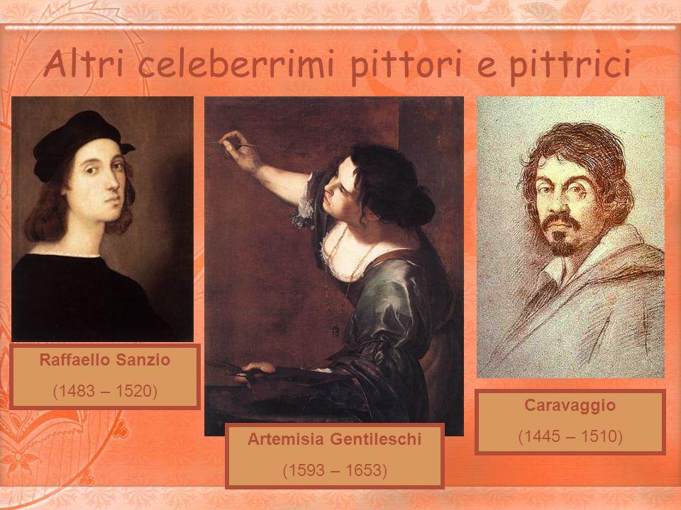 Altri celeberrimi pittori e pittrici Raffaello Sanzio (1483 – 1520) Artemisia Gentileschi (1593 – 1653) Caravaggio (1445 – 1510)