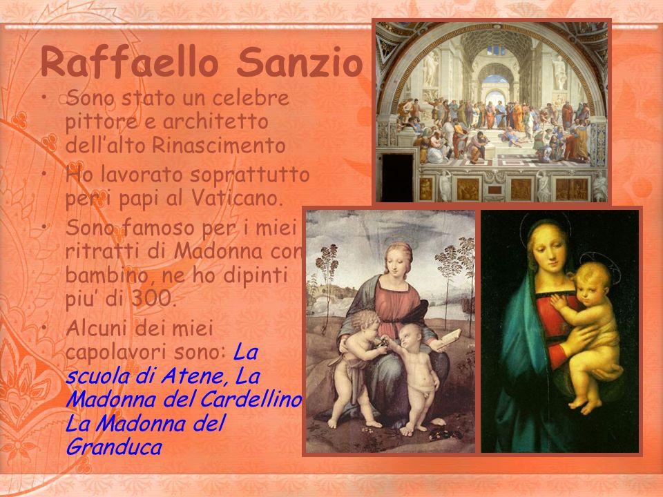 Raffaello Sanzio Sono stato un celebre pittore e architetto dellalto Rinascimento Ho lavorato soprattutto per i papi al Vaticano. Sono famoso per i mi