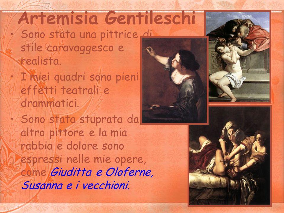 Artemisia Gentileschi Sono stata una pittrice di stile caravaggesco e realista. I miei quadri sono pieni di effetti teatrali e drammatici. Sono stata