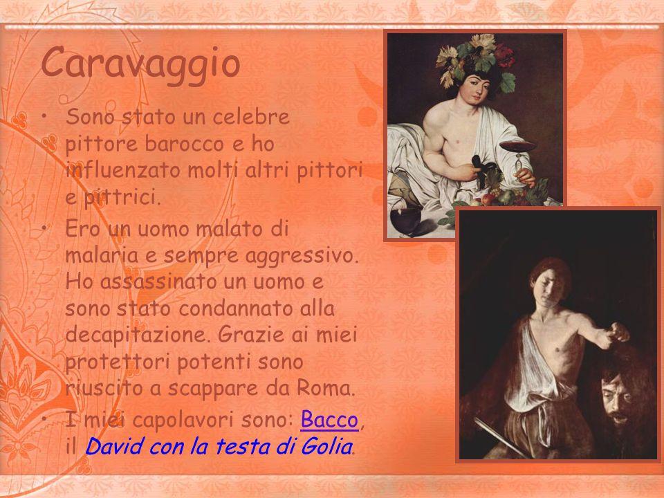 Caravaggio Sono stato un celebre pittore barocco e ho influenzato molti altri pittori e pittrici. Ero un uomo malato di malaria e sempre aggressivo. H