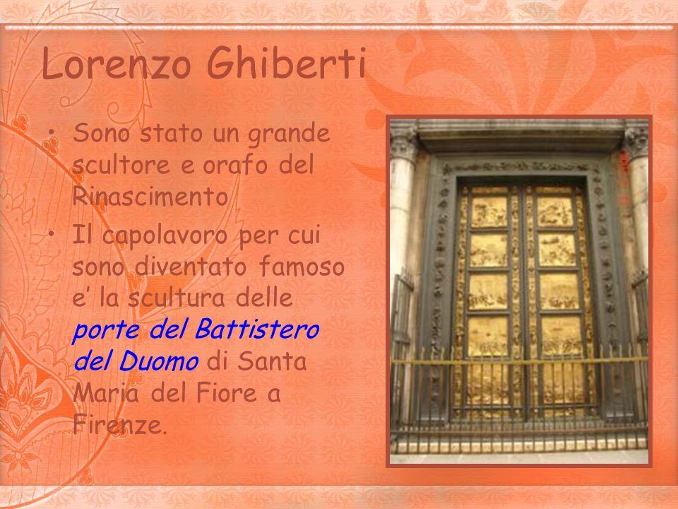 Lorenzo Ghiberti Sono stato un grande scultore e orafo del Rinascimento Il capolavoro per cui sono diventato famoso e la scultura delle porte del Batt