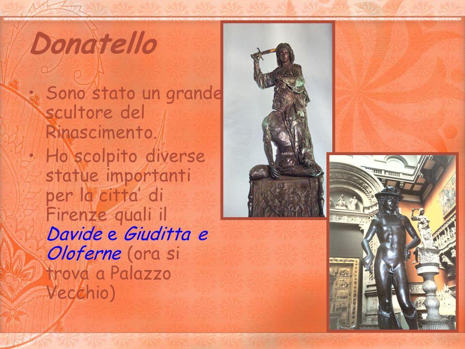 Donatello Sono stato un grande scultore del Rinascimento. Ho scolpito diverse statue importanti per la citta di Firenze quali il Davide e Giuditta e O