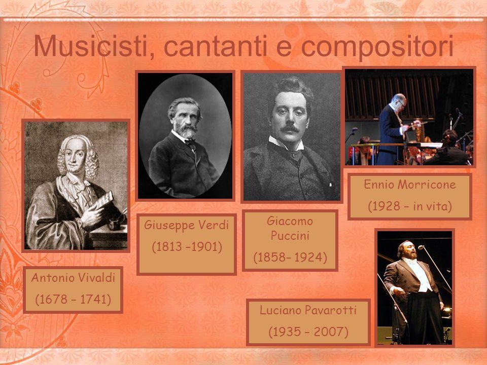 Musicisti, cantanti e compositori Giuseppe Verdi (1813 –1901) Giacomo Puccini (1858– 1924) Ennio Morricone (1928 – in vita) Antonio Vivaldi (1678 – 17