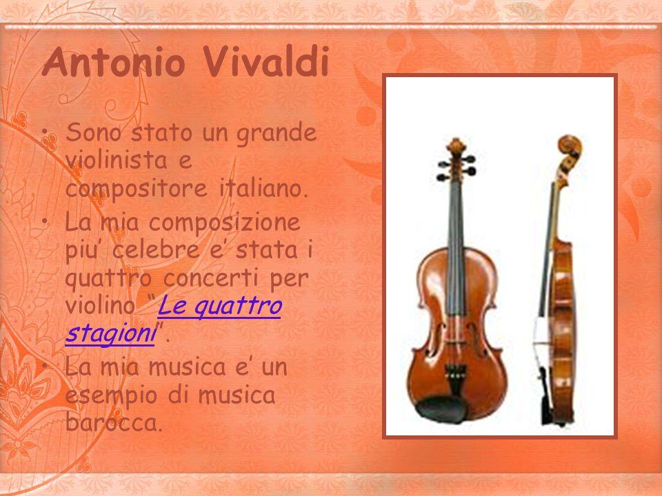 Antonio Vivaldi Sono stato un grande violinista e compositore italiano. La mia composizione piu celebre e stata i quattro concerti per violino Le quat