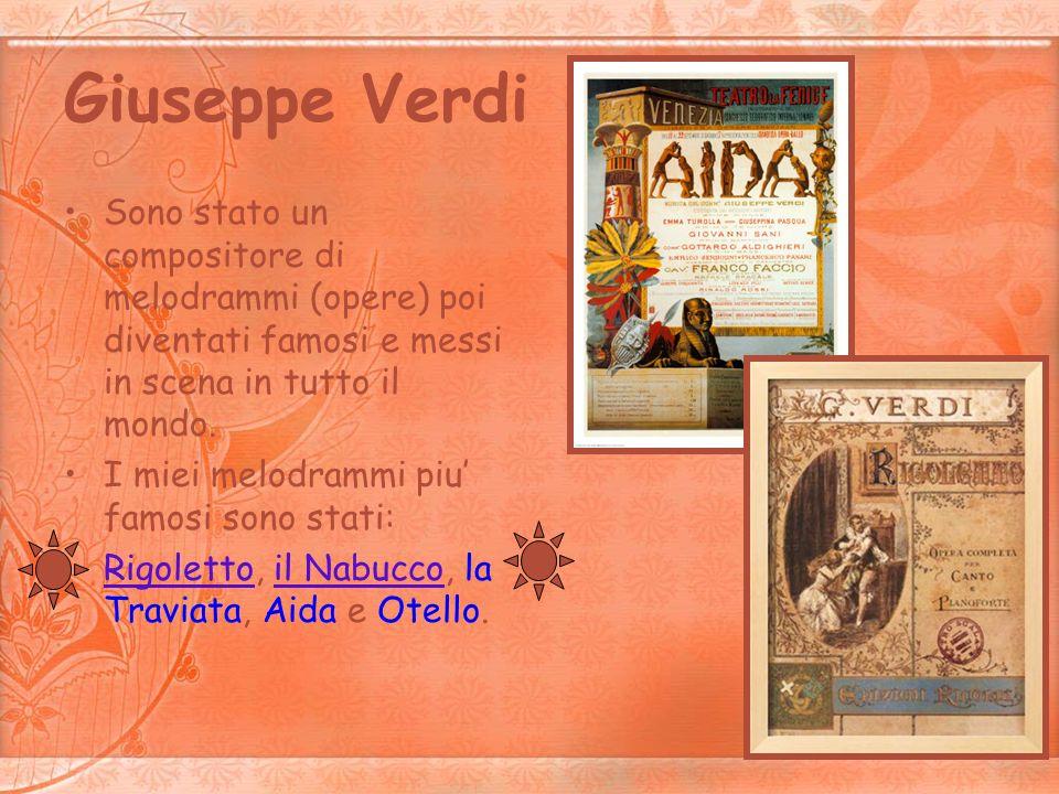 Giuseppe Verdi Sono stato un compositore di melodrammi (opere) poi diventati famosi e messi in scena in tutto il mondo. I miei melodrammi piu famosi s