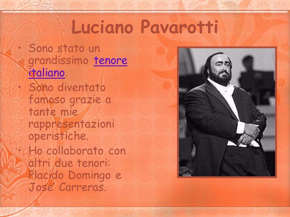 Luciano Pavarotti Sono stato un grandissimo tenore italiano.tenore italiano Sono diventato famoso grazie a tante mie rappresentazioni operistiche. Ho