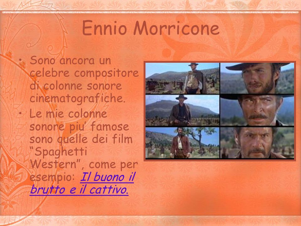 Ennio Morricone Sono ancora un celebre compositore di colonne sonore cinematografiche. Le mie colonne sonore piu famose sono quelle dei film Spaghetti