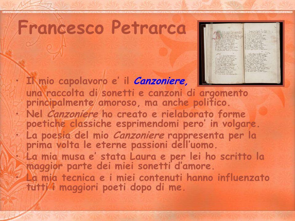 Francesco Petrarca Il mio capolavoro e il Canzoniere, una raccolta di sonetti e canzoni di argomento principalmente amoroso, ma anche politico. Nel Ca