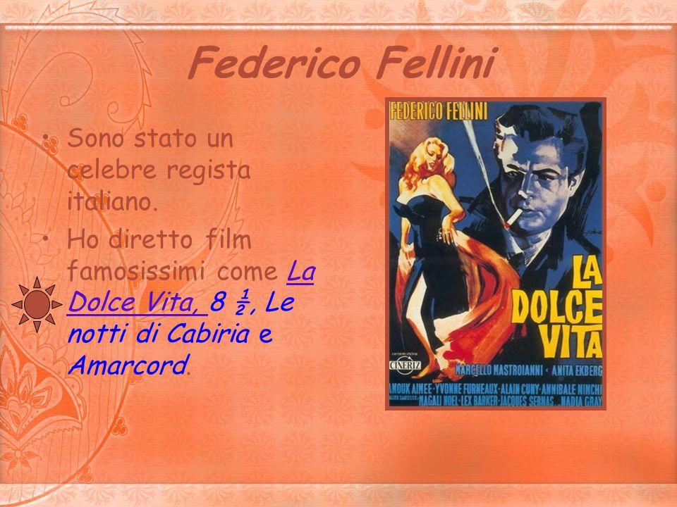 Federico Fellini Sono stato un celebre regista italiano. Ho diretto film famosissimi come La Dolce Vita, 8 ½, Le notti di Cabiria e Amarcord.La Dolce
