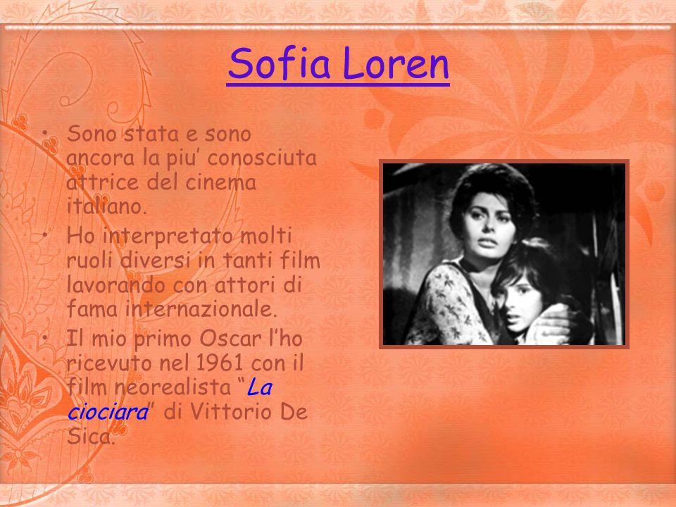 Sofia Loren Sono stata e sono ancora la piu conosciuta attrice del cinema italiano. Ho interpretato molti ruoli diversi in tanti film lavorando con at
