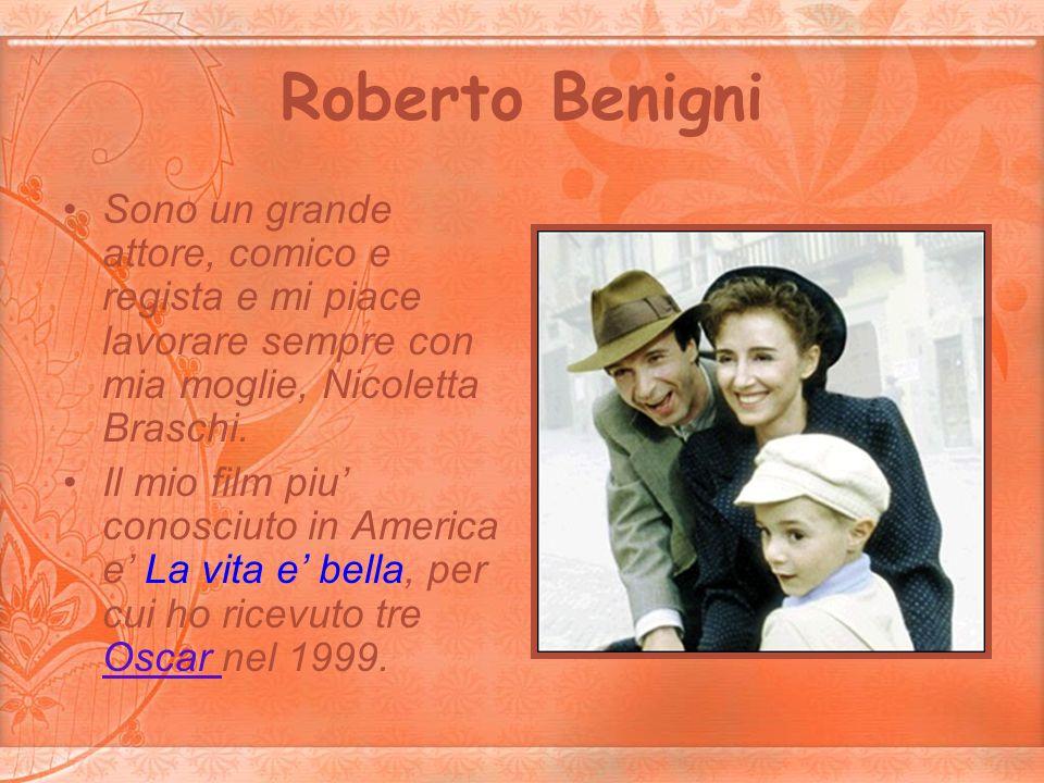 Roberto Benigni Sono un grande attore, comico e regista e mi piace lavorare sempre con mia moglie, Nicoletta Braschi. Il mio film piu conosciuto in Am