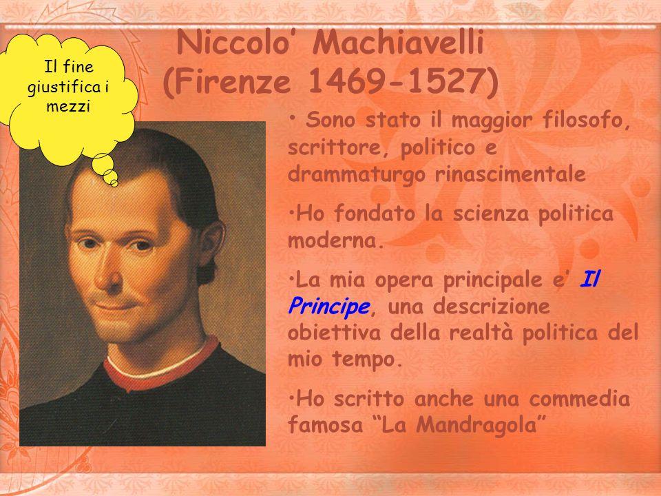 Niccolo Machiavelli (Firenze 1469-1527) Sono stato il maggior filosofo, scrittore, politico e drammaturgo rinascimentale Ho fondato la scienza politic