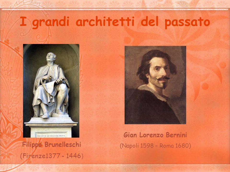 I grandi architetti del passato Filippo Brunelleschi (Firenze1377 - 1446 ) Gian Lorenzo Bernini (Napoli 1598 – Roma 1680)