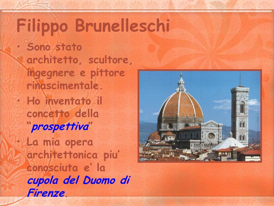 Filippo Brunelleschi Sono stato architetto, scultore, ingegnere e pittore rinascimentale. Ho inventato il concetto dellaprospettiva La mia opera archi