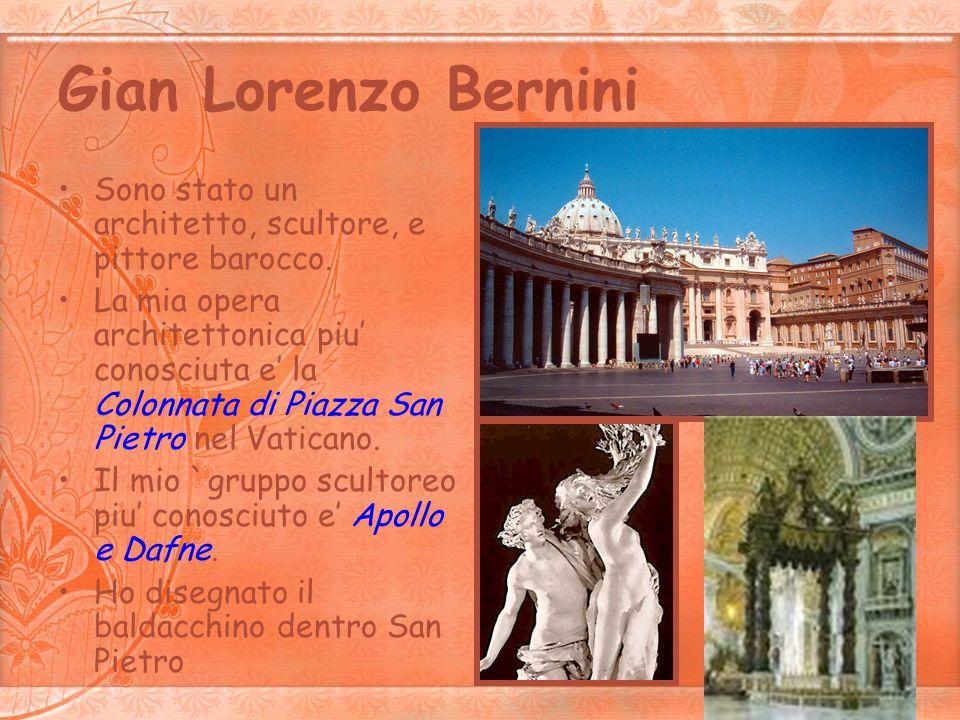 Gian Lorenzo Bernini Sono stato un architetto, scultore, e pittore barocco. La mia opera architettonica piu conosciuta e la Colonnata di Piazza San Pi