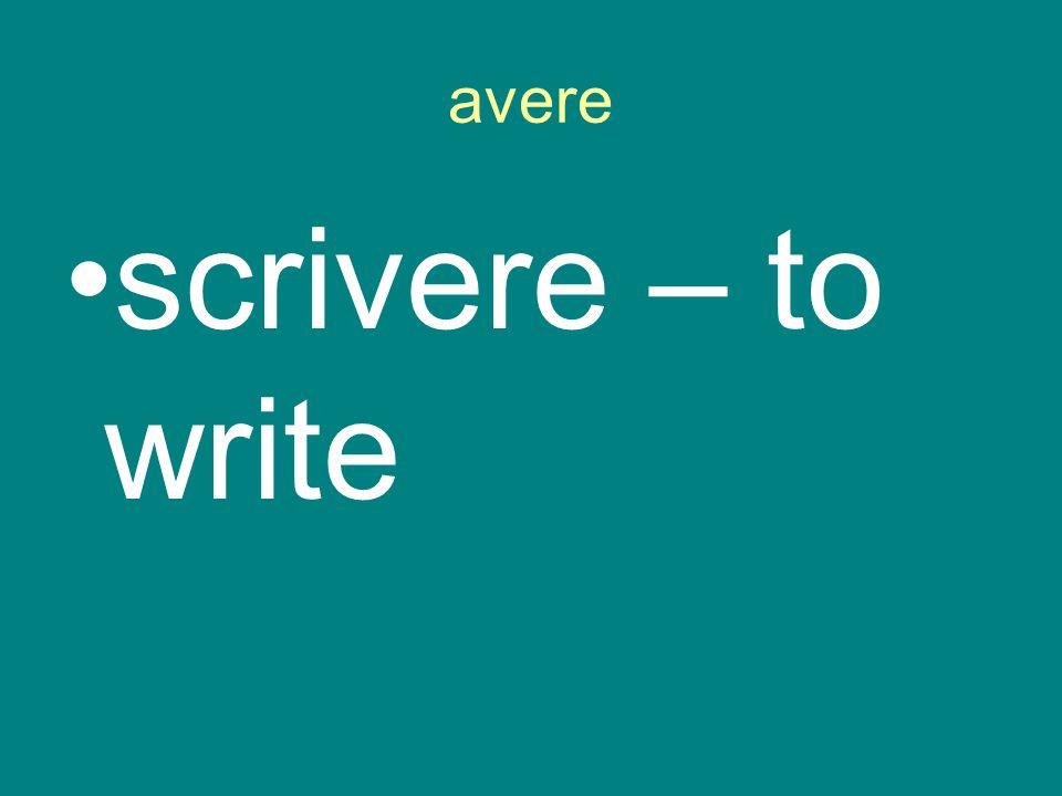 avere scrivere – to write