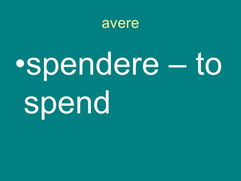 avere spendere – to spend