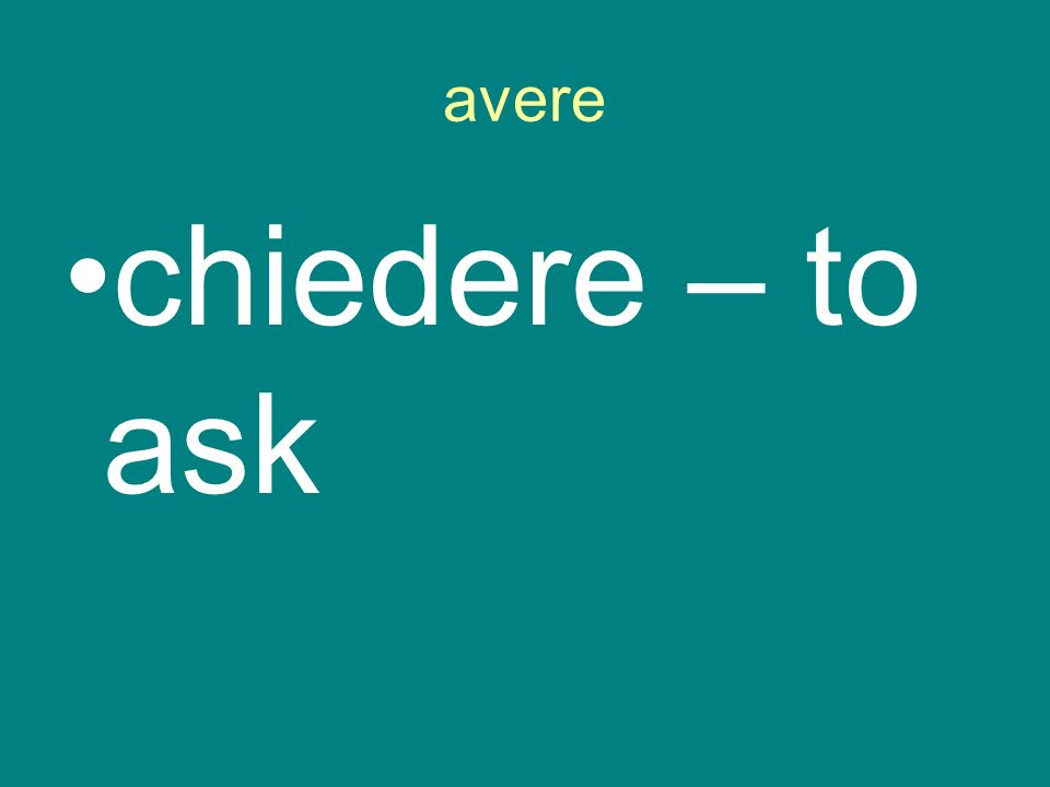 avere chiedere – to ask