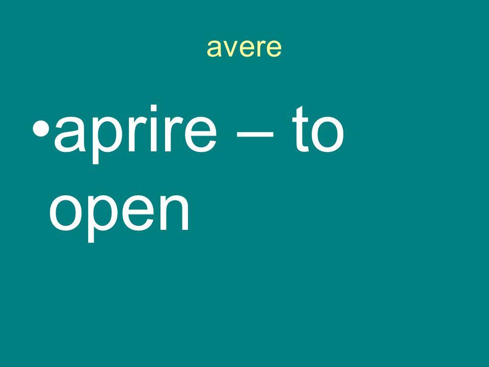 avere aprire – to open