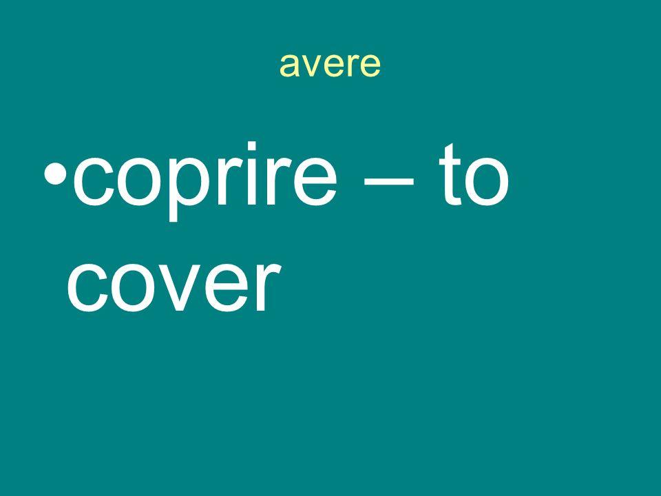 avere coprire – to cover