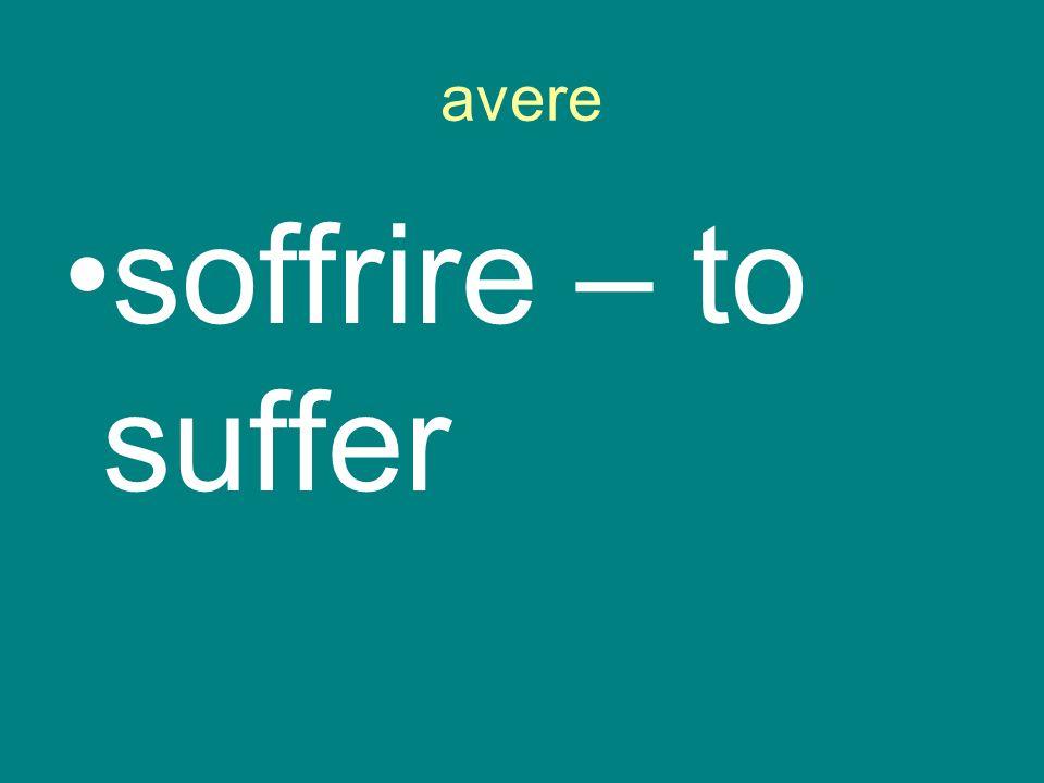 avere soffrire – to suffer
