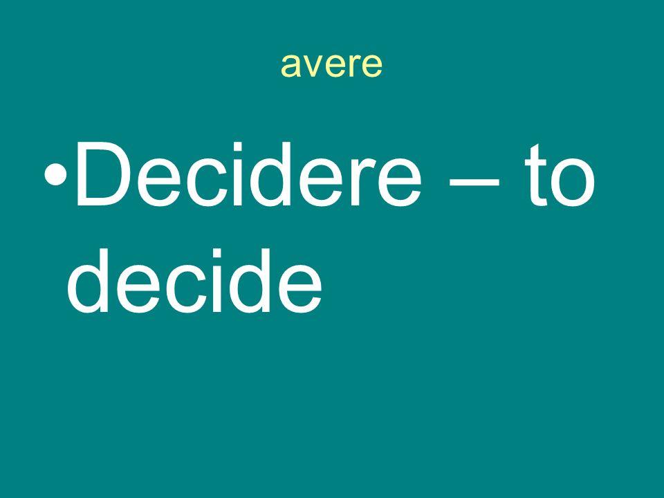 avere Decidere – to decide