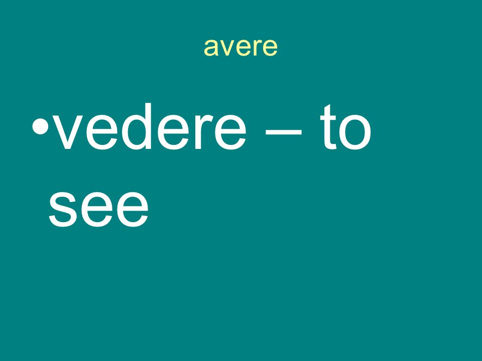 avere vedere – to see