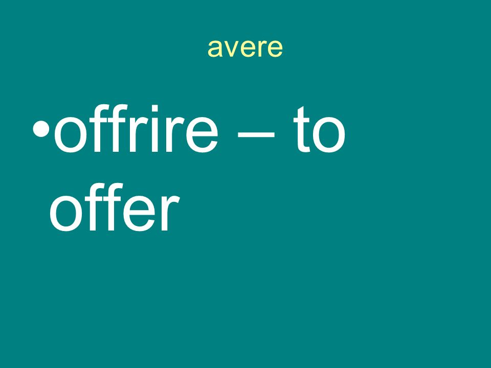 avere offrire – to offer