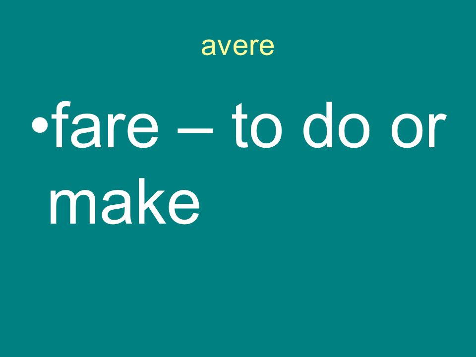 avere fare – to do or make